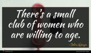Debra Winger quote : There's a small club ...