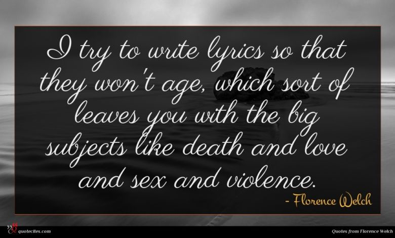 I try to write lyrics so that they won't age, which sort of leaves you with the big subjects like death and love and sex and violence.