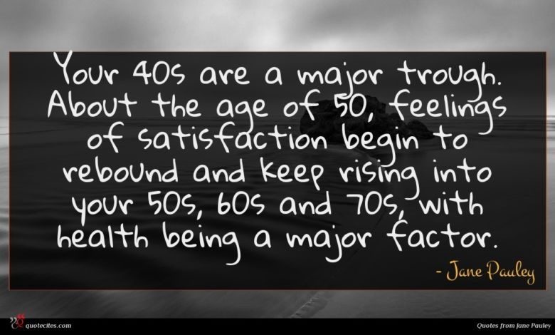 Your 40s are a major trough. About the age of 50, feelings of satisfaction begin to rebound and keep rising into your 50s, 60s and 70s, with health being a major factor.
