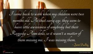 Jane Pauley quote : I came back to ...