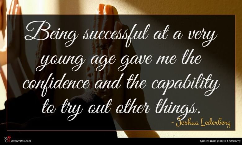 Being successful at a very young age gave me the confidence and the capability to try out other things.