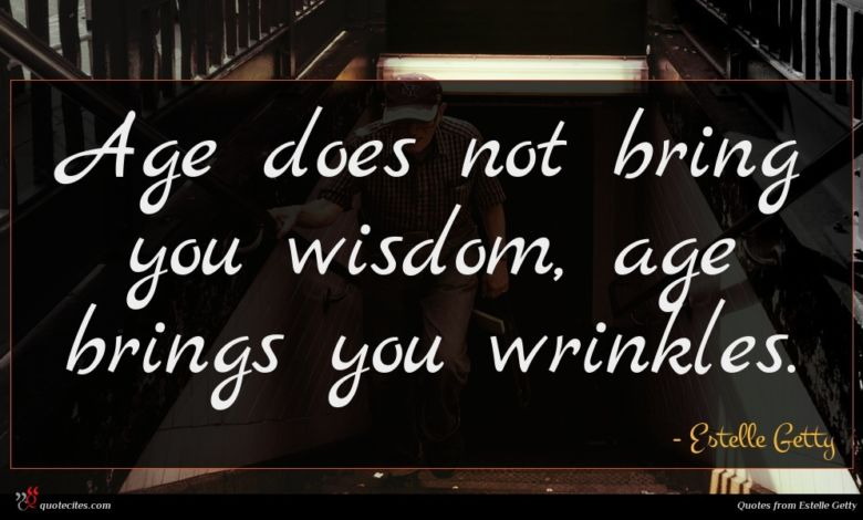 Age does not bring you wisdom, age brings you wrinkles.