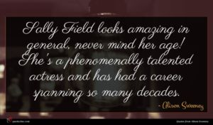 Alison Sweeney quote : Sally Field looks amazing ...
