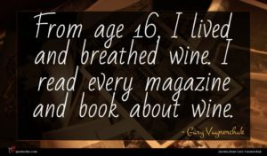 Gary Vaynerchuk quote : From age I lived ...