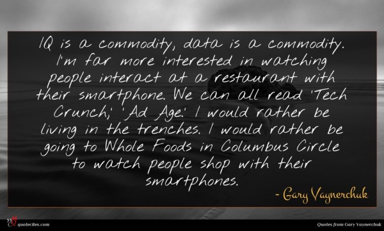 IQ is a commodity, data is a commodity. I'm far more interested in watching people interact at a restaurant with their smartphone. We can all read 'Tech Crunch,' 'Ad Age.' I would rather be living in the trenches. I would rather be going to Whole Foods in Columbus Circle to watch people shop with their smartphones.