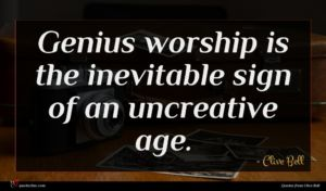 Clive Bell quote : Genius worship is the ...