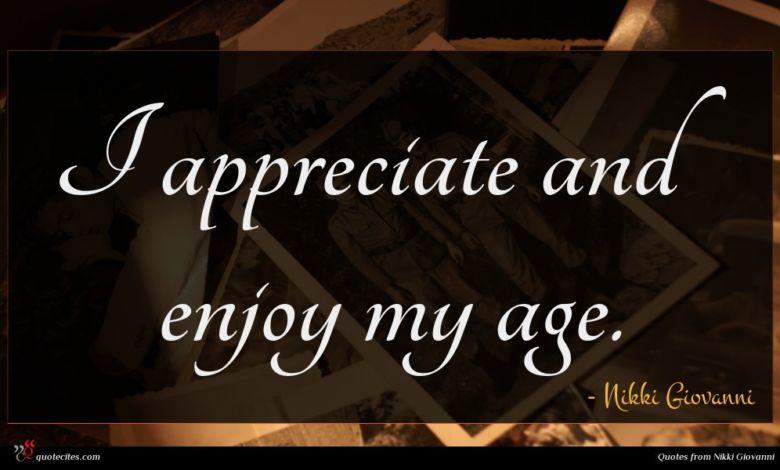 I appreciate and enjoy my age.
