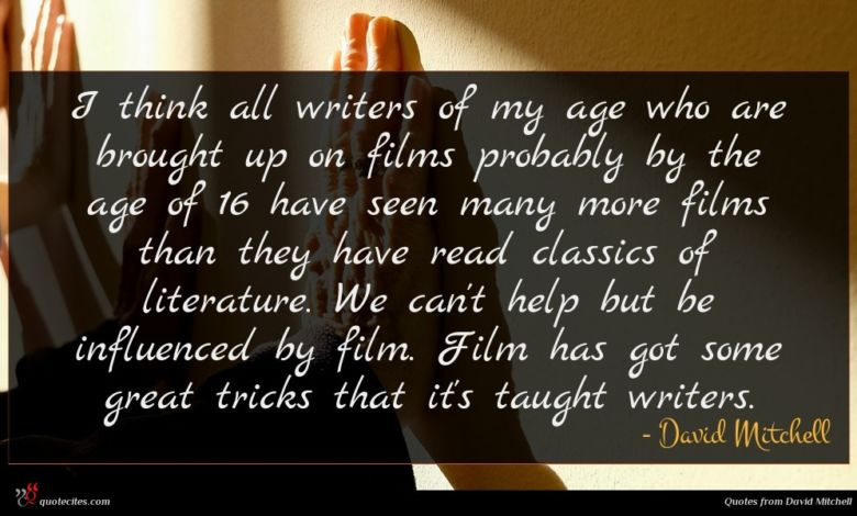 I think all writers of my age who are brought up on films probably by the age of 16 have seen many more films than they have read classics of literature. We can't help but be influenced by film. Film has got some great tricks that it's taught writers.