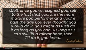Jarvis Cocker quote : Well once you've resigned ...