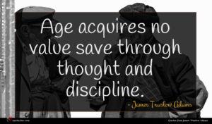 James Truslow Adams quote : Age acquires no value ...