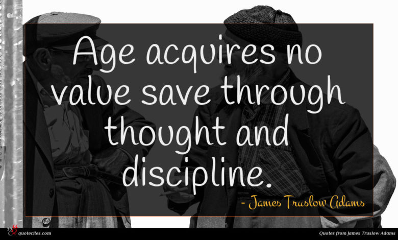 Age acquires no value save through thought and discipline.