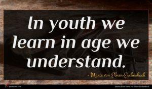 Marie von Ebner-Eschenbach quote : In youth we learn ...