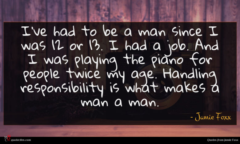 I've had to be a man since I was 12 or 13. I had a job. And I was playing the piano for people twice my age. Handling responsibility is what makes a man a man.