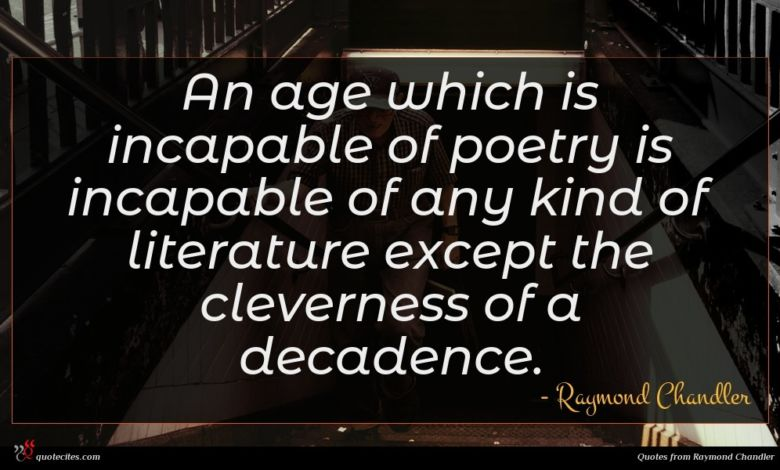 An age which is incapable of poetry is incapable of any kind of literature except the cleverness of a decadence.