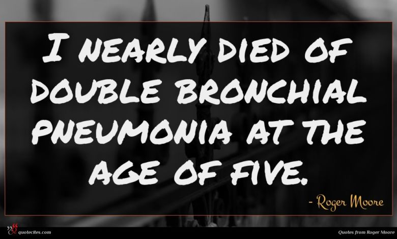 I nearly died of double bronchial pneumonia at the age of five.
