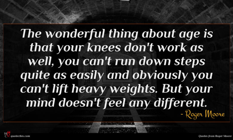 The wonderful thing about age is that your knees don't work as well, you can't run down steps quite as easily and obviously you can't lift heavy weights. But your mind doesn't feel any different.