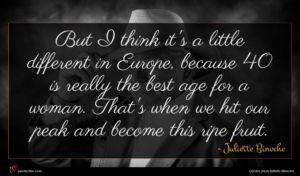 Juliette Binoche quote : But I think it's ...