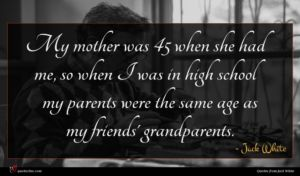 Jack White quote : My mother was when ...