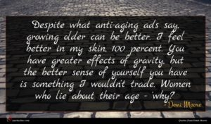 Demi Moore quote : Despite what anti-aging ads ...