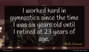 Nadia Comaneci quote : I worked hard in ...