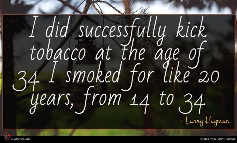 I did successfully kick tobacco at the age of 34. I smoked for like 20 years, from 14 to 34.