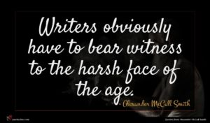 Alexander McCall Smith quote : Writers obviously have to ...
