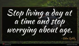 Helen Reddy quote : Stop living a day ...