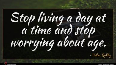Photo of Helen Reddy quote : Stop living a day …