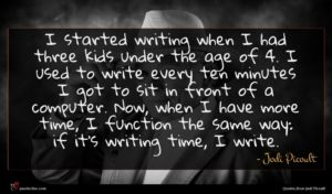 Jodi Picoult quote : I started writing when ...