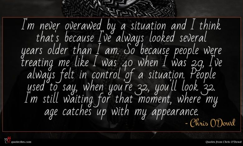 I'm never overawed by a situation and I think that's because I've always looked several years older than I am. So because people were treating me like I was 40 when I was 29, I've always felt in control of a situation. People used to say, when you're 32, you'll look 32. I'm still waiting for that moment, where my age catches up with my appearance.