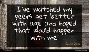 Bonnie Raitt quote : I've watched my peers ...