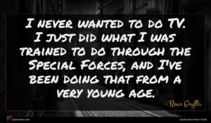 Bear Grylls quote : I never wanted to ...