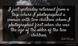Jock Sturges quote : I just yesterday returned ...
