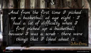 Julius Erving quote : And from the first ...
