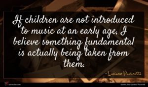 Luciano Pavarotti quote : If children are not ...