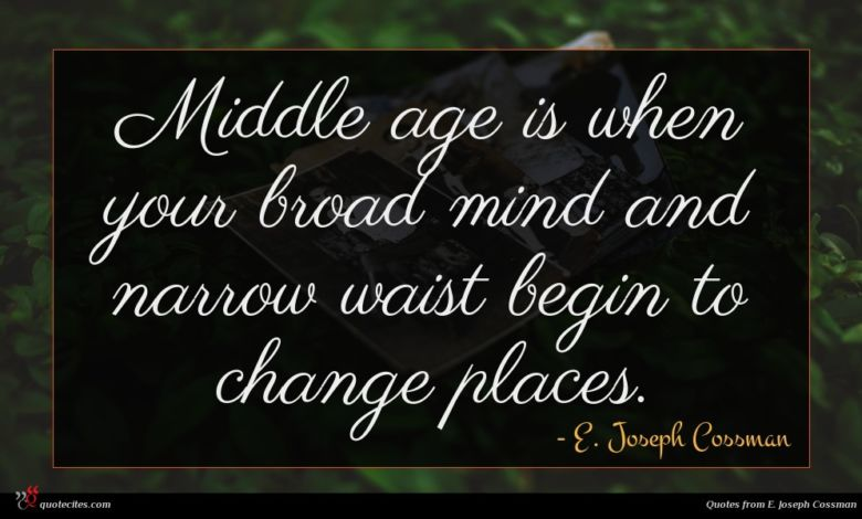 Middle age is when your broad mind and narrow waist begin to change places.