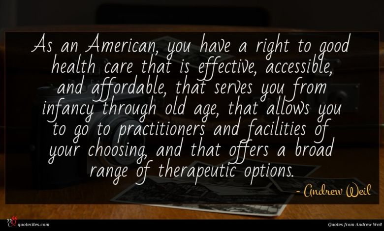 As an American, you have a right to good health care that is effective, accessible, and affordable, that serves you from infancy through old age, that allows you to go to practitioners and facilities of your choosing, and that offers a broad range of therapeutic options.