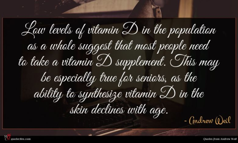 Low levels of vitamin D in the population as a whole suggest that most people need to take a vitamin D supplement. This may be especially true for seniors, as the ability to synthesize vitamin D in the skin declines with age.
