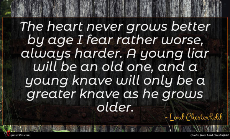 The heart never grows better by age I fear rather worse, always harder. A young liar will be an old one, and a young knave will only be a greater knave as he grows older.