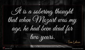 Tom Lehrer quote : It is a sobering ...