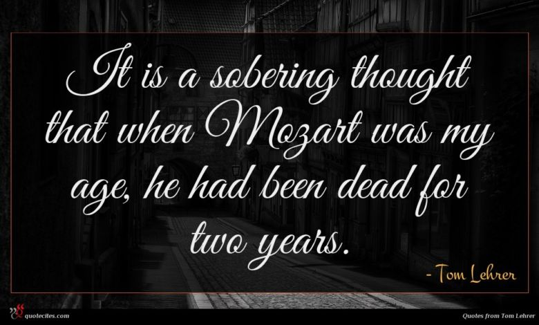 It is a sobering thought that when Mozart was my age, he had been dead for two years.