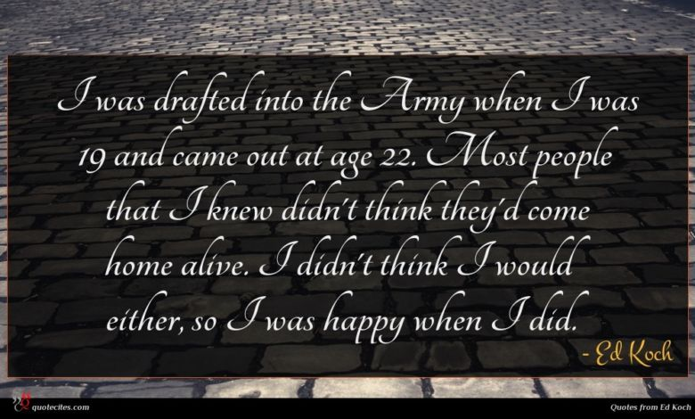 I was drafted into the Army when I was 19 and came out at age 22. Most people that I knew didn't think they'd come home alive. I didn't think I would either, so I was happy when I did.