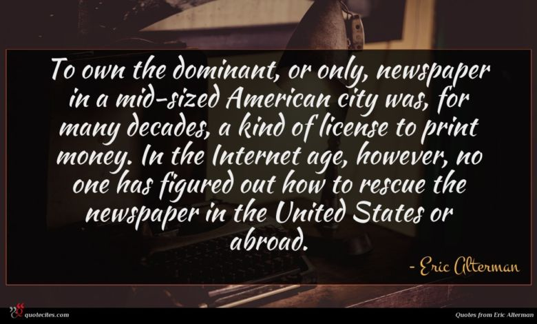 To own the dominant, or only, newspaper in a mid-sized American city was, for many decades, a kind of license to print money. In the Internet age, however, no one has figured out how to rescue the newspaper in the United States or abroad.