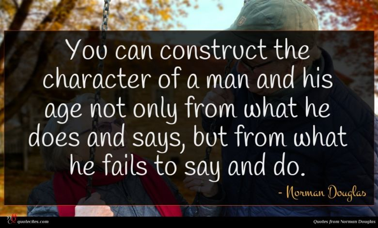 You can construct the character of a man and his age not only from what he does and says, but from what he fails to say and do.