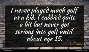 Lee Trevino quote : I never played much ...
