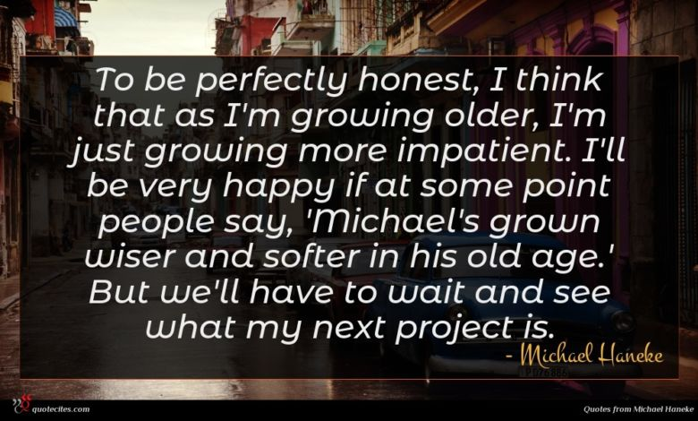 To be perfectly honest, I think that as I'm growing older, I'm just growing more impatient. I'll be very happy if at some point people say, 'Michael's grown wiser and softer in his old age.' But we'll have to wait and see what my next project is.