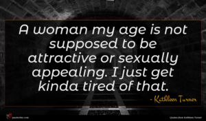 Kathleen Turner quote : A woman my age ...