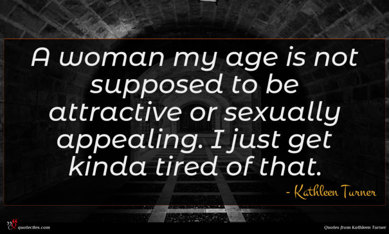 A woman my age is not supposed to be attractive or sexually appealing. I just get kinda tired of that.