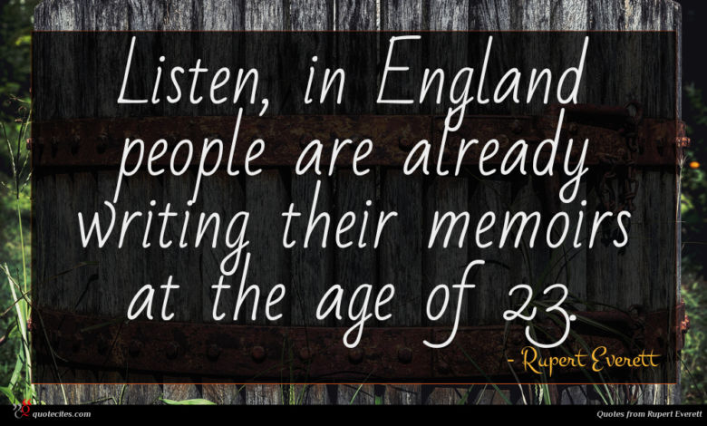 Listen, in England people are already writing their memoirs at the age of 23.