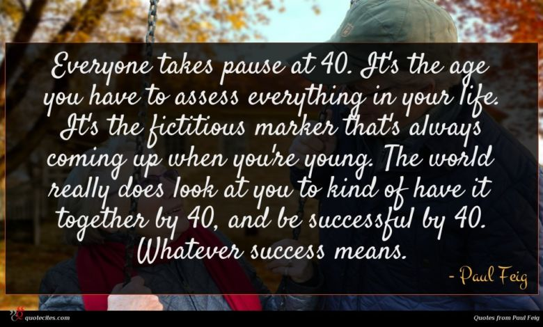Everyone takes pause at 40. It's the age you have to assess everything in your life. It's the fictitious marker that's always coming up when you're young. The world really does look at you to kind of have it together by 40, and be successful by 40. Whatever success means.